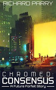 Chromed: Consensus: A Cyberpunk Adventure Story