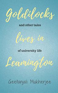 Goldilocks Lives in Leamington: and other tales of university life