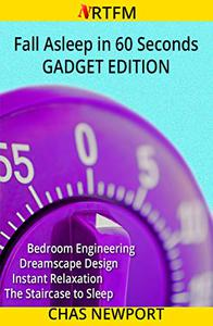 Fall Asleep in 60 Seconds: Gadget Edition: Bedroom Engineering, Dreamscape Design, Instant Relaxation, The Staircase to Sleep