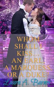 Whom Shall I Kiss... An Earl, A Marquess, or A Duke?