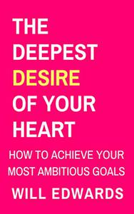The Deepest Desire of Your Heart: How to Achieve Your Goals