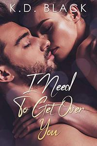 I Need To Get Over You: A Sexy Office Romance