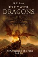 To Fly with Dragons:  The Obsession of a King