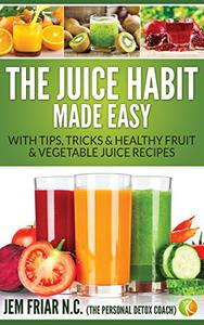 The Juice Habit Made Easy: with tips, tricks & healthy fruit & vegetable juice recipes.