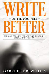 Write Until You Feel Better: Journal Prompts for Writing through Grief & Depression