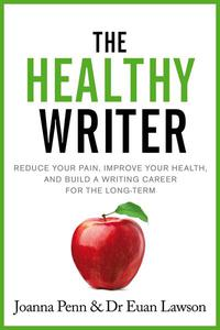 The Healthy Writer: Reduce your pain, improve your health, and build a writing career for the long-term