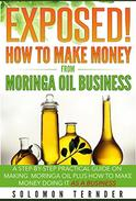 Exposed! How To Make Money From Moringa Oil Business: A step-by-step practical guide on making Moringa oil, Plus how to make money doing it as a business.