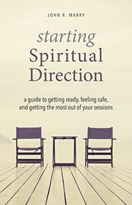 Starting Spiritual Direction: A Guide to Getting Ready, Feeling Safe, and Getting the Most Out of Your Sessions