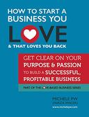 How To Start a Business You Love AND That Loves You Back: Get Clear on Your Purpose & Passion