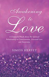 Awakening to Love: A Channeled Book About Our Spiritual Relationship to Consciousness, Universal Love and Awareness.