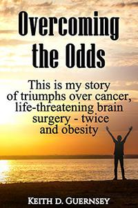 Overcoming the Odds: This is my story of triumphs over cancer, life-threatening brain surgery - twice and obesity!