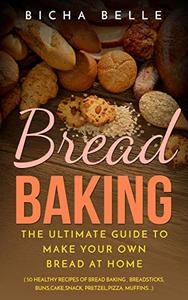 Bread Baking: The Ultimate Guide To Make Your Own Bread At Home With 50 Healthy Recipes Of Bread Baking,Breadsticks,Buns,Cakes,Snack,Pretzel,Pizza,Muffins....