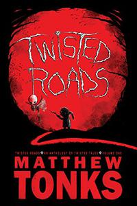 Twisted Roads - An Anthology Of Twisted Tales - Volume One