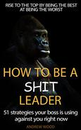 How To Be A Shit Leader: 51 Strategies your boss is using  against you right now