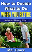 How to Decide What to Do When You Retire: Retirement Planning Book 2