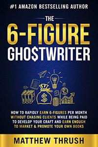 The 6-Figure Ghostwriter: How to Rapidly Earn 5-Figures Per Month Without Chasing Clients While Being Paid to Develop Your Craft and Earn Enough to Market ... Your Own Books