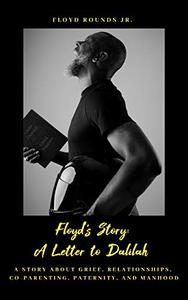 Floyd's Story: A Letter to Dalilah: A Story about Grief, Relationships, Co-Parenting, Paternity, and Manhood