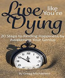 Live Like You're Dying: 20 Steps to Finding Happiness by Awakening Your Genius