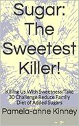 Sugar: The Sweetest Killer!: Killing Us With Sweetness/Take 30 Day Challenge Reduce Family Diet of Added Sugars