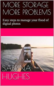 More Storage More Problems: Easy steps to manage your flood of digital photos