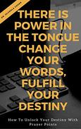 There is Power in the Tongue: Change Your Words, Fulfill Your Destiny:: How to Unlock your Destiny with Prayer points