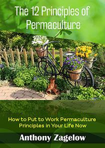 The 12 Principles of Permaculture: Thinking Outside the Garden ~ How to Put to Work the Principles Permaculture in Your Life Now!
