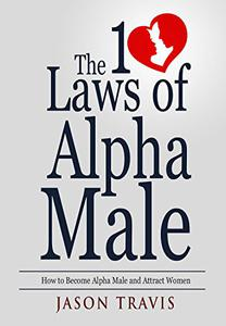 The 10 Laws  of Alpha Male: How to Become Alpha Male and Attract Women