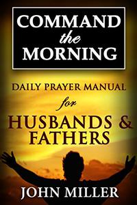 Command the Morning: Daily Prayer Manual for Husbands & Fathers