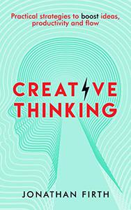 Creative Thinking: Practical strategies to boost ideas, productivity and flow