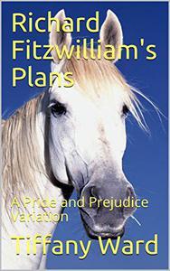 Richard Fitzwilliam's Plans: A Pride and Prejudice Variation