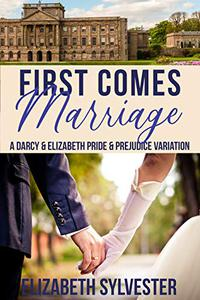 First Comes Marriage: A Darcy & Elizabeth Pride & Prejudice Variation
