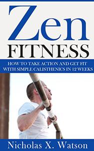 Zen Fitness: How to Take Action and Get Fit with Simple Calisthenics in 12 Weeks