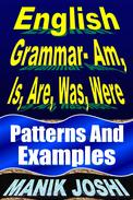 English Grammar- Am, Is, Are, Was, Were: Patterns and Examples