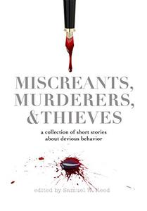 Miscreants, Murderers, and Thieves: a collection of short stories about devious behavior