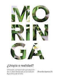Moringa, ¿utopía o realidad?: Utilización, composición y producción de un árbol destacado en la tradición Ayurvédica de la India.