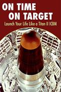 On Time On Target- Launch your life like a Titan II ICBM