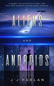 Aliens and Androids: A Quirky Collection of Funny and Touching Science Fiction Short Stories