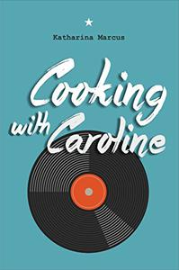 Cooking with Caroline: A Novel of Food and Friendship