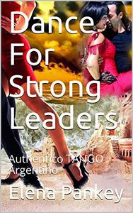 Dance For Strong Leaders: Authentico TANGO Argentino