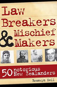 Law Breakers and Mischief Makers: 50 Notorious New Zealanders