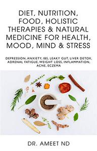 Diet, Nutrition, Food, Holistic Therapies & Natural Medicine for Health, Mood, Mind & Stress: Depression, Anxiety, IBS, Leaky Gut, Liver Detox, Adrenal ... Weight Loss, Inflammation, Acne, Eczema
