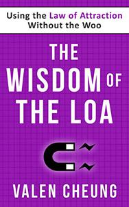 The Wisdom of the LOA: Using the Law of Attraction Without the Woo