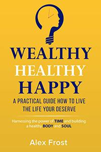 A PRACTICAL GUIDE HOW TO LIVE  THE LIFE YOUR DESERVE.: Harnessing the power of time and building a healthy body and soul