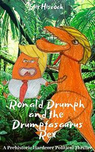 Ronald Drumph and the Drumphasaurus Rex: A Prehistoric Hardcore Political Thriller