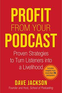 Profit from Your Podcast: Proven Strategies to Turn Listeners into a Livelihood
