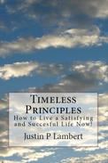 Timeless Principles: How to Live a Satisfying and Successful Life Now!