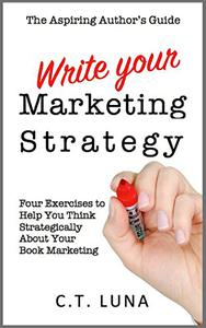 The Aspiring Author's Guide: Write Your Marketing Strategy: Four Exercises to Help You Think Strategically About Your Book Marketing