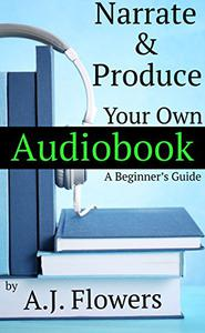 Narrate and Produce Your Own Audiobook: A Beginner's Guide