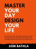Master Your Day- Design Your Life: Develop Growth Mindset, Build Routines to Level-Up your Day, Deal Smartly with Outside World and Craft Your Dream Life