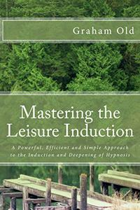 Mastering the Leisure Induction: A Powerful, Efficient and Simple Approach to the Induction and Deepening of Hypnosis